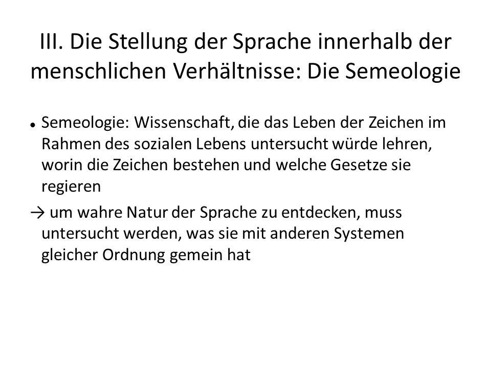 III. Die Stellung der Sprache innerhalb der menschlichen Verhältnisse: Die Semeologie Semeologie: Wissenschaft, die das Leben der Zeichen im Rahmen de
