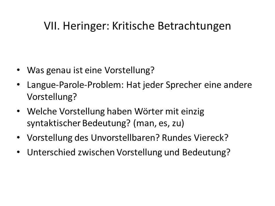 VII. Heringer: Kritische Betrachtungen Was genau ist eine Vorstellung? Langue-Parole-Problem: Hat jeder Sprecher eine andere Vorstellung? Welche Vorst
