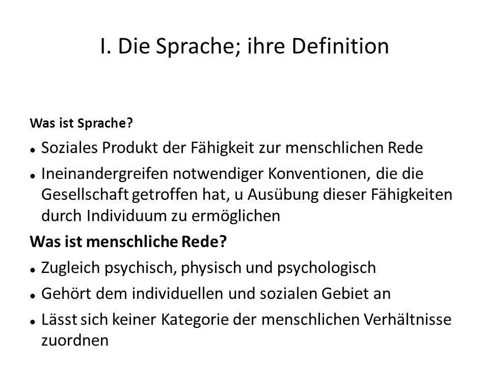 I. Die Sprache; ihre Definition Was ist Sprache? Soziales Produkt der Fähigkeit zur menschlichen Rede Ineinandergreifen notwendiger Konventionen, die