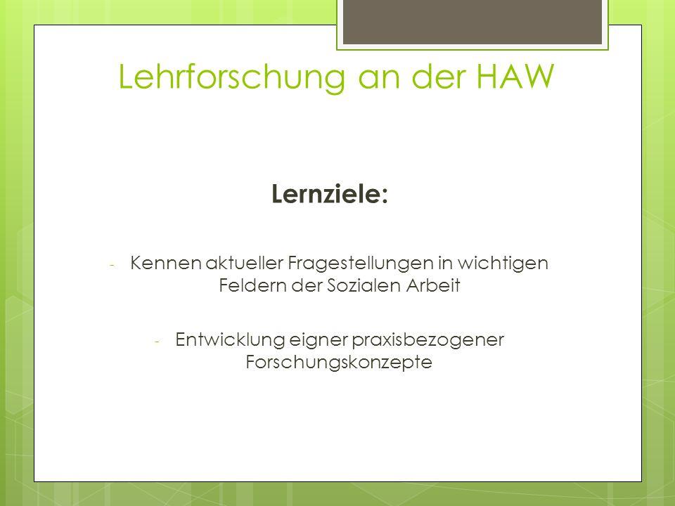 Lehrforschung an der HAW Lernziele: - Kennen aktueller Fragestellungen in wichtigen Feldern der Sozialen Arbeit - Entwicklung eigner praxisbezogener F