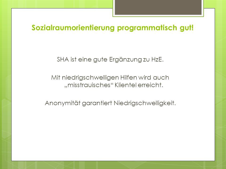 Sozialraumorientierung programmatisch gut! SHA ist eine gute Ergänzung zu HzE. Mit niedrigschwelligen Hilfen wird auch misstrauisches Klientel erreich