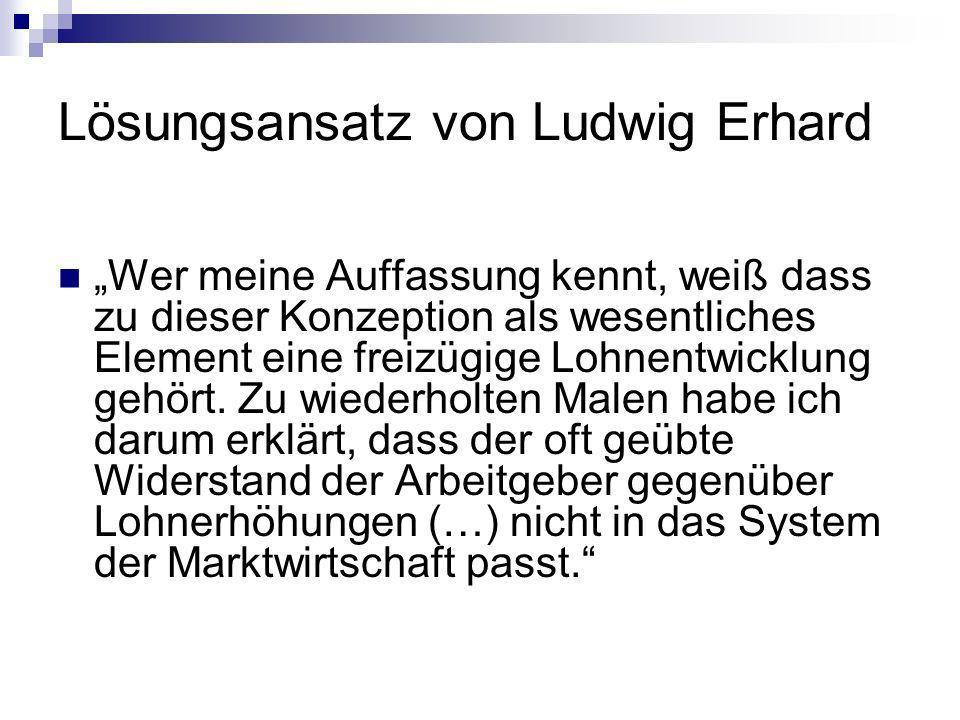 Lösungsansatz von Ludwig Erhard Wer meine Auffassung kennt, weiß dass zu dieser Konzeption als wesentliches Element eine freizügige Lohnentwicklung gehört.
