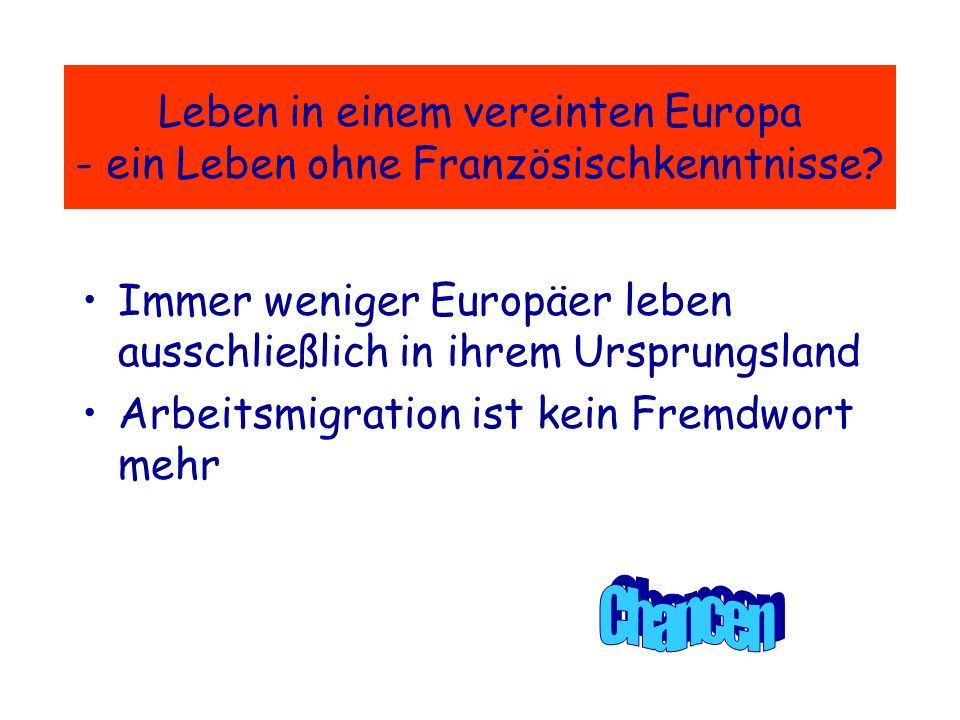 Warum Französisch...?...weil wir die Sprache unseres wichtigsten Nachbarn verstehen und sprechen sollten!...weil wir in einem vereinten Europa leben!...weil es uns die Tür zu anderen romanischen Sprachen und Ländern öffnet!...weil es eine Weltsprache ist!...weil ihr eure Berufschancen erhöht!