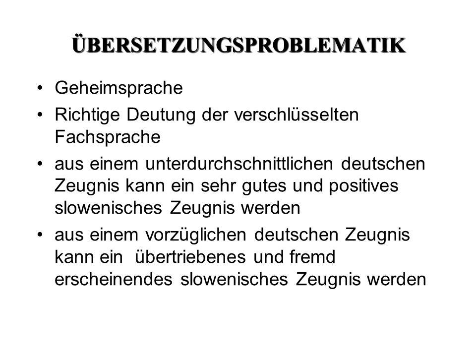 ÜBERSETZUNGSPROBLEMATIK Geheimsprache Richtige Deutung der verschlüsselten Fachsprache aus einem unterdurchschnittlichen deutschen Zeugnis kann ein sehr gutes und positives slowenisches Zeugnis werden aus einem vorzüglichen deutschen Zeugnis kann ein übertriebenes und fremd erscheinendes slowenisches Zeugnis werden