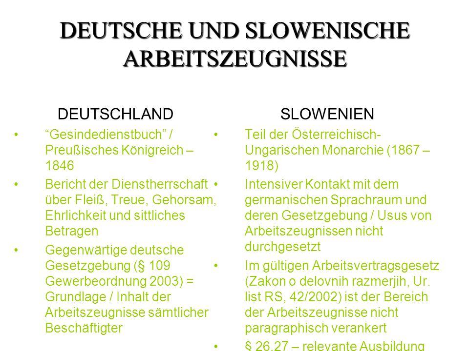 DEUTSCHE UND SLOWENISCHE ARBEITSZEUGNISSE DEUTSCHLAND Gesindedienstbuch / Preußisches Königreich – 1846 Bericht der Dienstherrschaft über Fleiß, Treue, Gehorsam, Ehrlichkeit und sittliches Betragen Gegenwärtige deutsche Gesetzgebung (§ 109 Gewerbeordnung 2003) = Grundlage / Inhalt der Arbeitszeugnisse sämtlicher Beschäftigter SLOWENIEN Teil der Österreichisch- Ungarischen Monarchie (1867 – 1918) Intensiver Kontakt mit dem germanischen Sprachraum und deren Gesetzgebung / Usus von Arbeitszeugnissen nicht durchgesetzt Im gültigen Arbeitsvertragsgesetz (Zakon o delovnih razmerjih, Ur.
