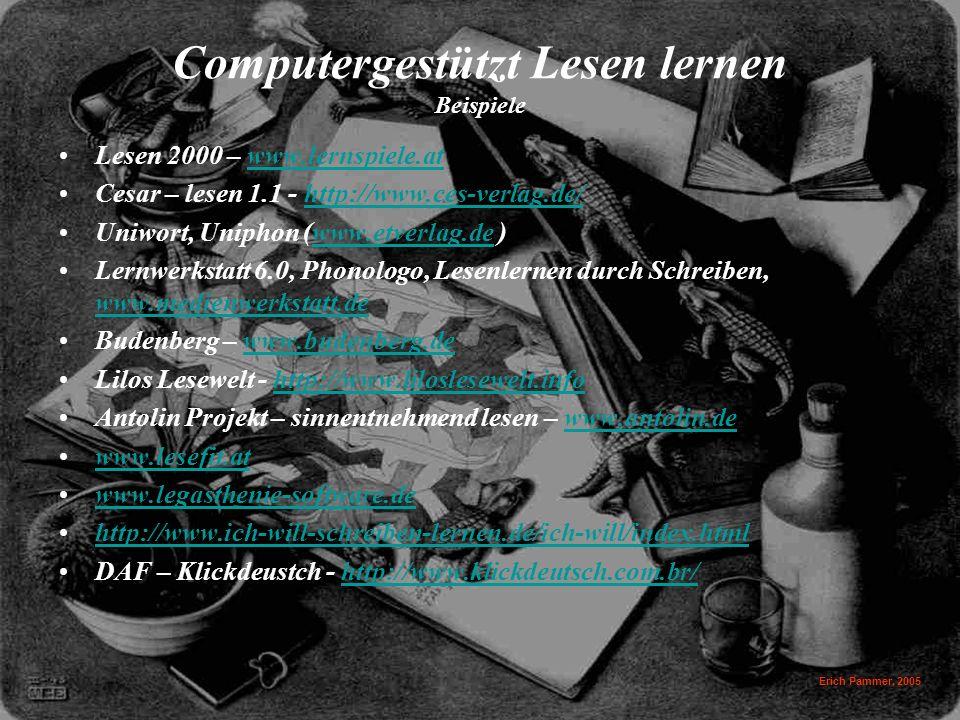 Erich Pammer, 2005 Computergestützt Lesen lernen Beispiele Lesen 2000 – www.lernspiele.atwww.lernspiele.at Cesar – lesen 1.1 - http://www.ces-verlag.de/http://www.ces-verlag.de/ Uniwort, Uniphon (www.etverlag.de )www.etverlag.de Lernwerkstatt 6.0, Phonologo, Lesenlernen durch Schreiben, www.medienwerkstatt.de www.medienwerkstatt.de Budenberg – www.budenberg.dewww.budenberg.de Lilos Lesewelt - http://www.liloslesewelt.infohttp://www.liloslesewelt.info Antolin Projekt – sinnentnehmend lesen – www.antolin.dewww.antolin.de www.lesefit.at www.legasthenie-software.de http://www.ich-will-schreiben-lernen.de/ich-will/index.html DAF – Klickdeustch - http://www.klickdeutsch.com.br/http://www.klickdeutsch.com.br/