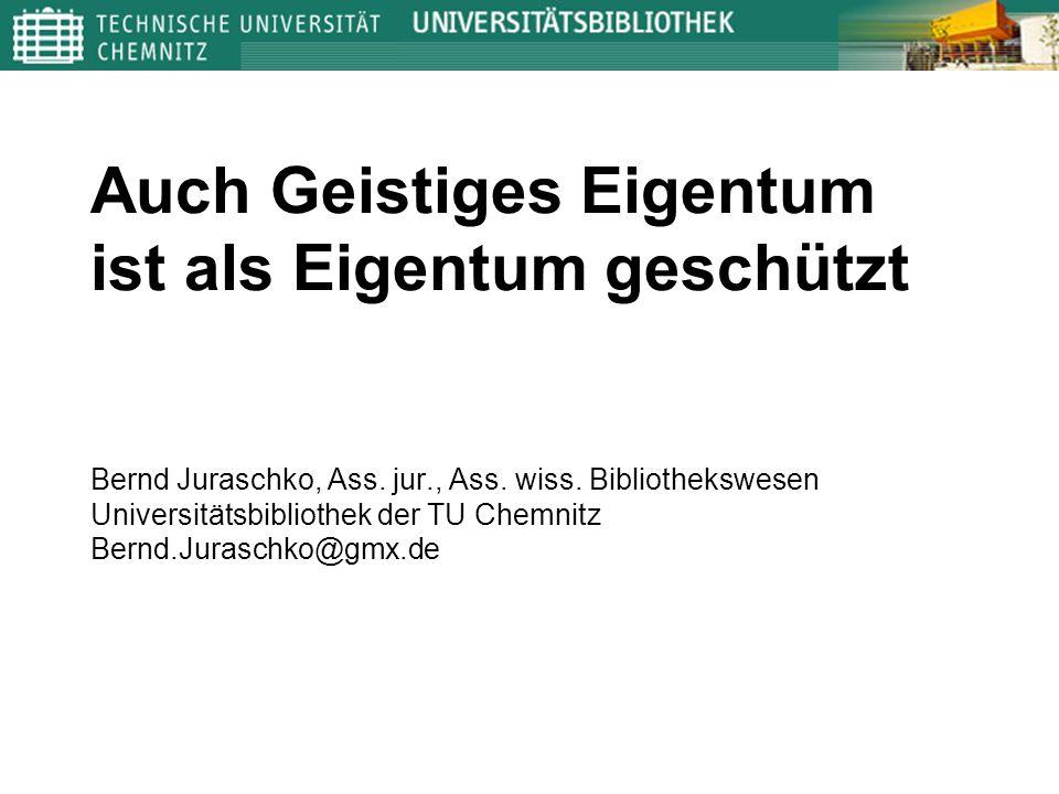 Auch Geistiges Eigentum ist als Eigentum geschützt Bernd Juraschko, Ass. jur., Ass. wiss. Bibliothekswesen Universitätsbibliothek der TU Chemnitz Bern
