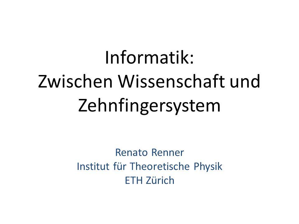 Informatik: Zwischen Wissenschaft und Zehnfingersystem Renato Renner Institut für Theoretische Physik ETH Zürich