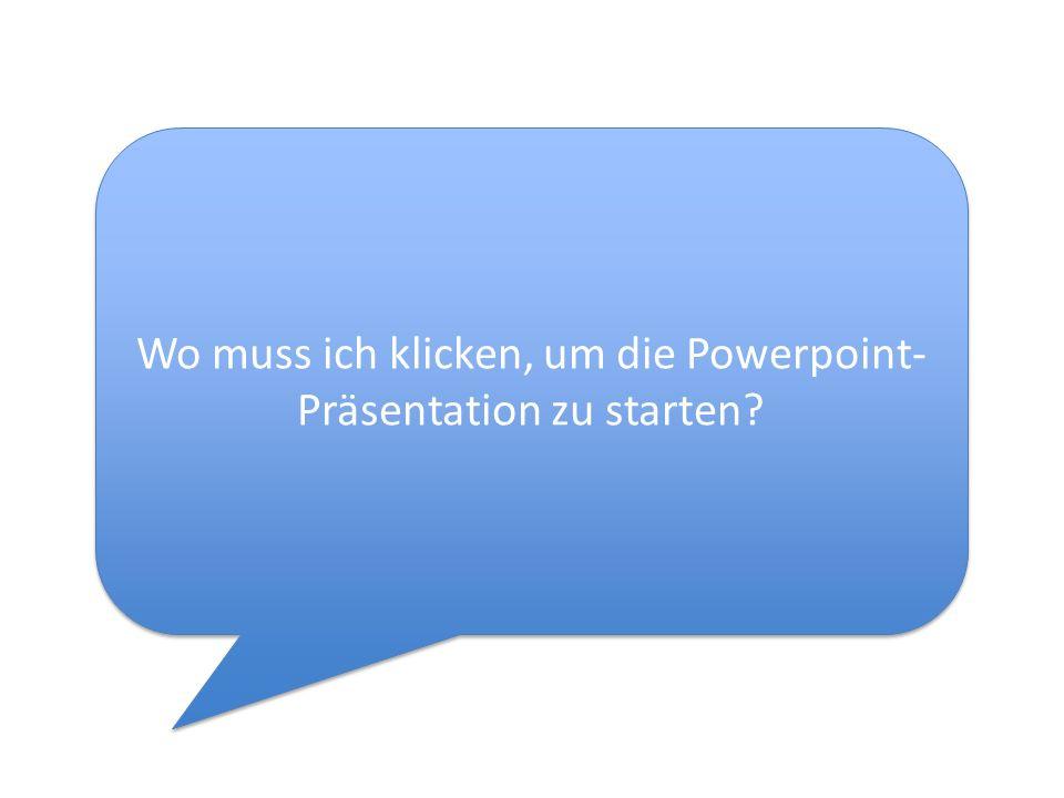 Wo muss ich klicken, um die Powerpoint- Präsentation zu starten?