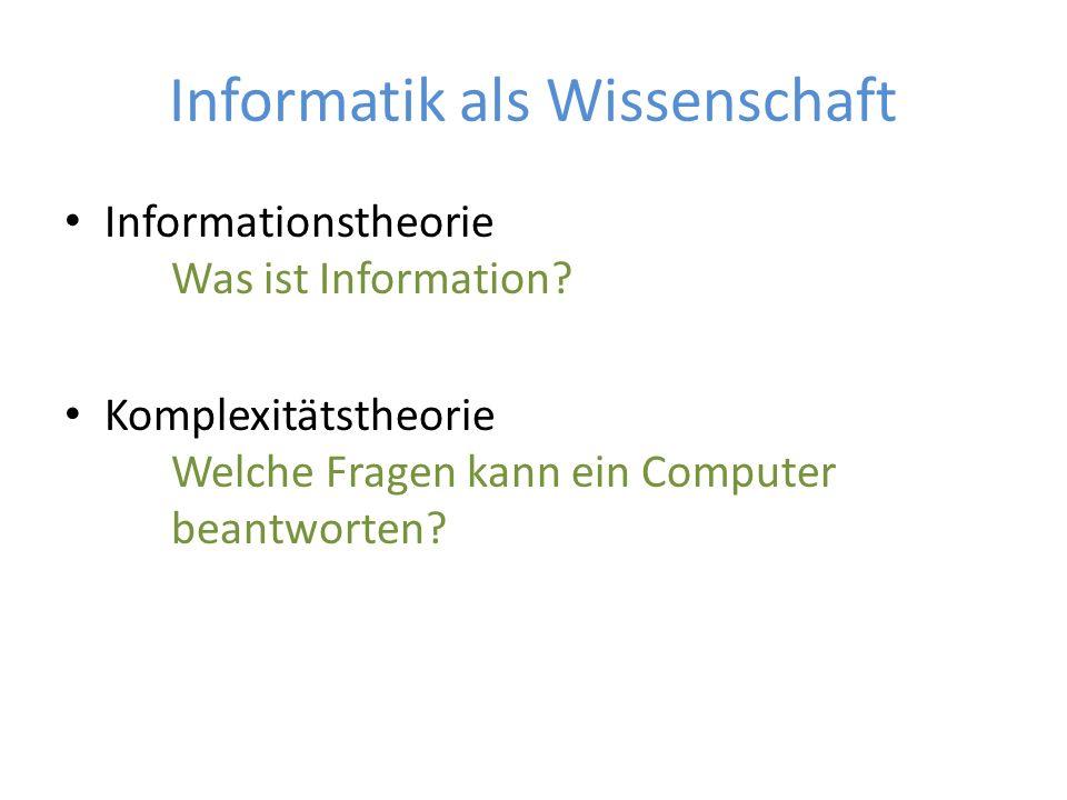 Informatik als Wissenschaft Informationstheorie Was ist Information? Komplexitätstheorie Welche Fragen kann ein Computer beantworten?