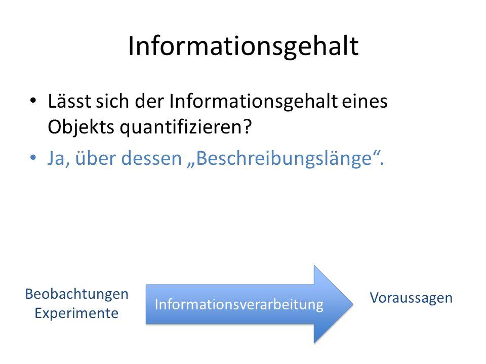 Informationsgehalt Lässt sich der Informationsgehalt eines Objekts quantifizieren? Ja, über dessen Beschreibungslänge. Beobachtungen Experimente Infor