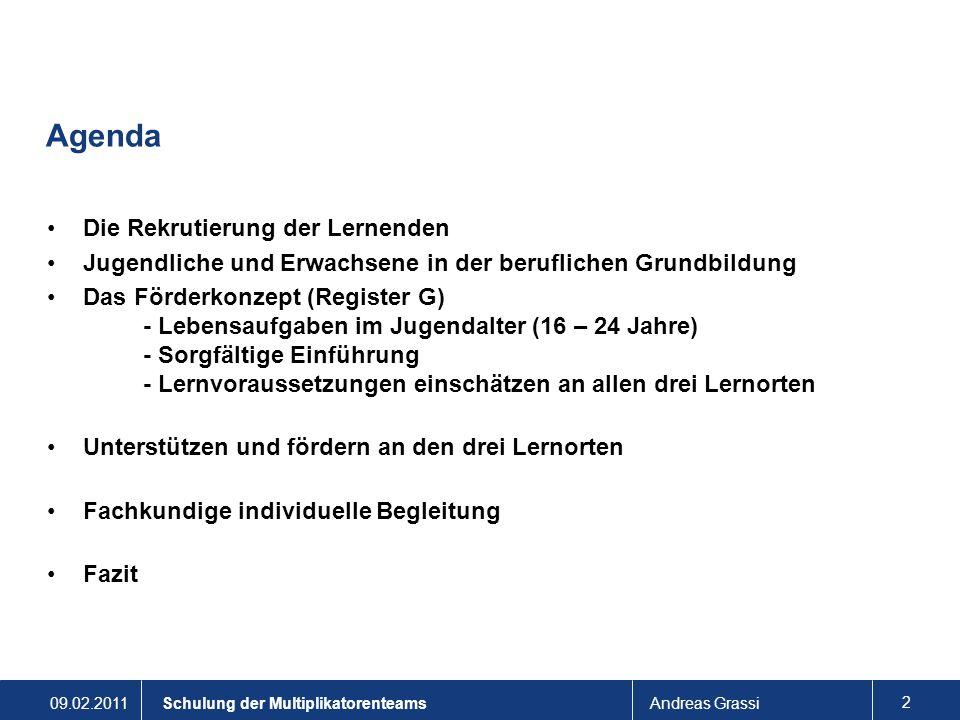 09.02.2011Andreas Grassi 3 Schulung der Multiplikatorenteams Rekrutierung der Lernenden Die Lehrbetriebe vergeben die Lehrstellen: Sie stehen vor einer neuen Aufgabe: 2-jährige Grundbildung EBA: AGS.
