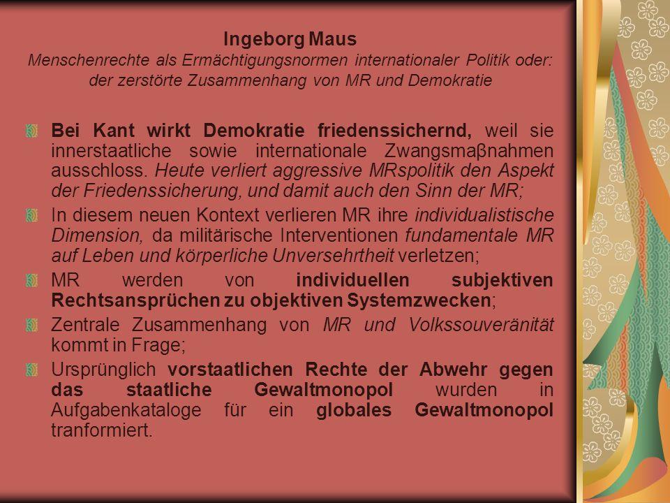 Ingeborg Maus Menschenrechte als Ermächtigungsnormen internationaler Politik oder: der zerstörte Zusammenhang von MR und Demokratie Bei Kant wirkt Demokratie friedenssichernd, weil sie innerstaatliche sowie internationale Zwangsmaβnahmen ausschloss.