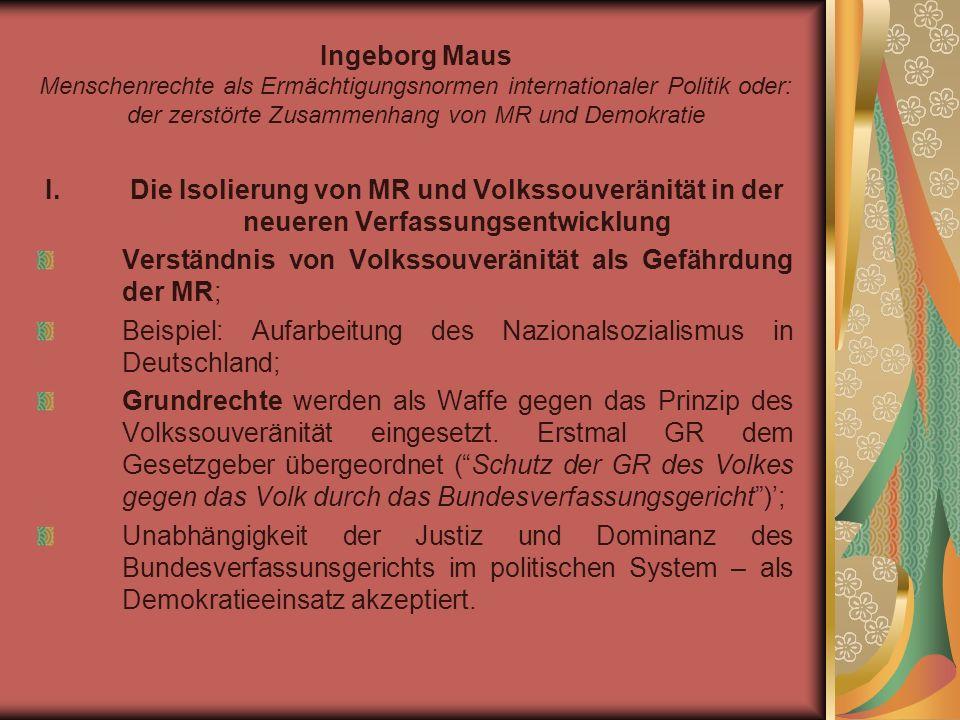 Ingeborg Maus Menschenrechte als Ermächtigungsnormen internationaler Politik oder: der zerstörte Zusammenhang von MR und Demokratie I.Die Isolierung von MR und Volkssouveränität in der neueren Verfassungsentwicklung Verständnis von Volkssouveränität als Gefährdung der MR; Beispiel: Aufarbeitung des Nazionalsozialismus in Deutschland; Grundrechte werden als Waffe gegen das Prinzip des Volkssouveränität eingesetzt.