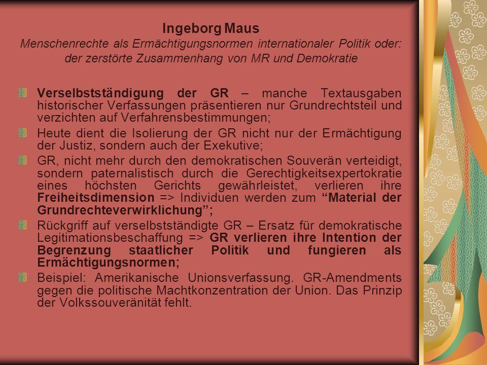 Ingeborg Maus Menschenrechte als Ermächtigungsnormen internationaler Politik oder: der zerstörte Zusammenhang von MR und Demokratie Verselbstständigung der GR – manche Textausgaben historischer Verfassungen präsentieren nur Grundrechtsteil und verzichten auf Verfahrensbestimmungen; Heute dient die Isolierung der GR nicht nur der Ermächtigung der Justiz, sondern auch der Exekutive; GR, nicht mehr durch den demokratischen Souverän verteidigt, sondern paternalistisch durch die Gerechtigkeitsexpertokratie eines höchsten Gerichts gewährleistet, verlieren ihre Freiheitsdimension => Individuen werden zum Material der Grundrechteverwirklichung; Rückgriff auf verselbstständigte GR – Ersatz für demokratische Legitimationsbeschaffung => GR verlieren ihre Intention der Begrenzung staatlicher Politik und fungieren als Ermächtigungsnormen; Beispiel: Amerikanische Unionsverfassung.