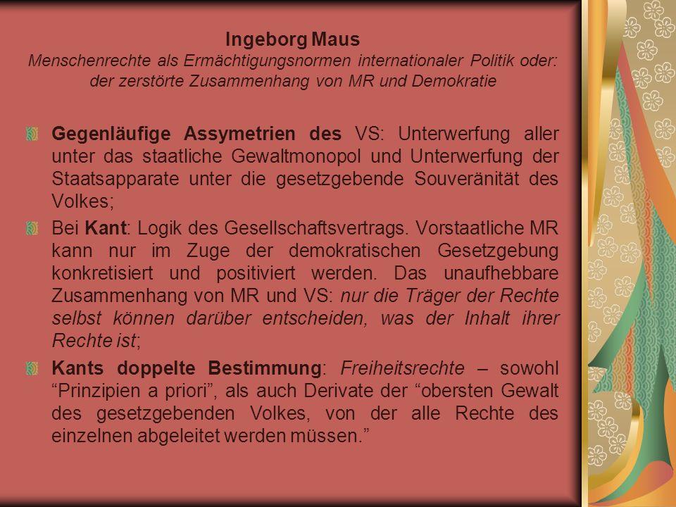 Ingeborg Maus Menschenrechte als Ermächtigungsnormen internationaler Politik oder: der zerstörte Zusammenhang von MR und Demokratie Gegenläufige Assymetrien des VS: Unterwerfung aller unter das staatliche Gewaltmonopol und Unterwerfung der Staatsapparate unter die gesetzgebende Souveränität des Volkes; Bei Kant: Logik des Gesellschaftsvertrags.