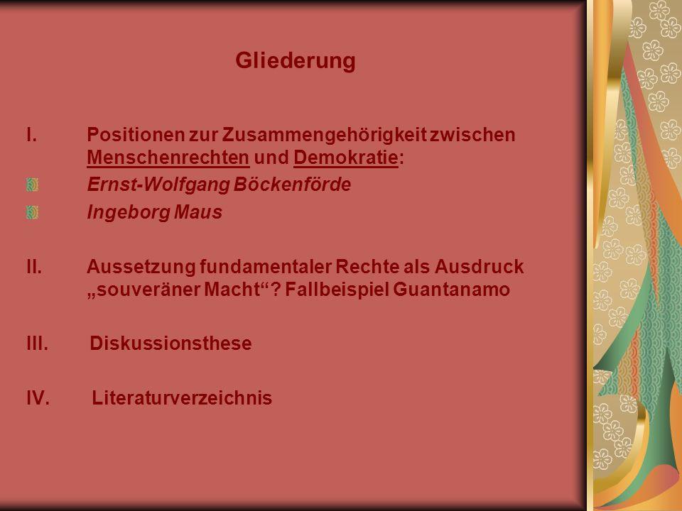 Gliederung I.Positionen zur Zusammengehörigkeit zwischen Menschenrechten und Demokratie: Ernst-Wolfgang Böckenförde Ingeborg Maus II.Aussetzung fundamentaler Rechte als Ausdruck souveräner Macht.