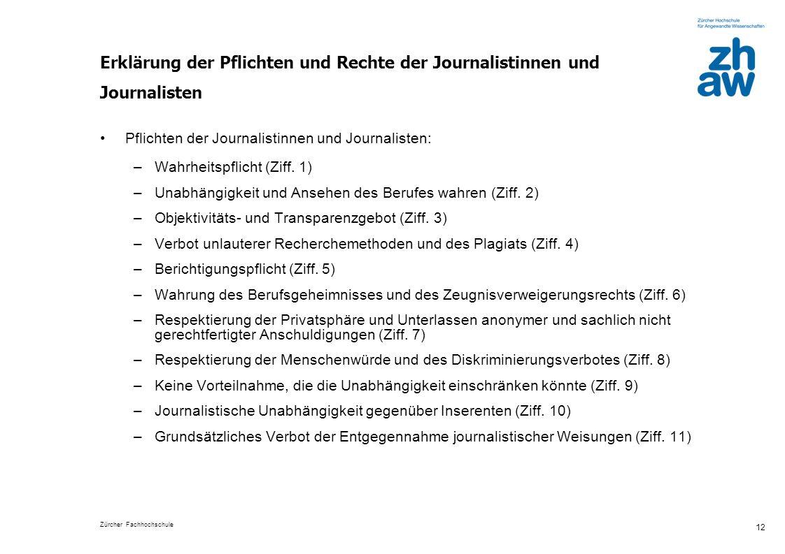 Zürcher Fachhochschule 12 Erklärung der Pflichten und Rechte der Journalistinnen und Journalisten Pflichten der Journalistinnen und Journalisten: –Wahrheitspflicht (Ziff.