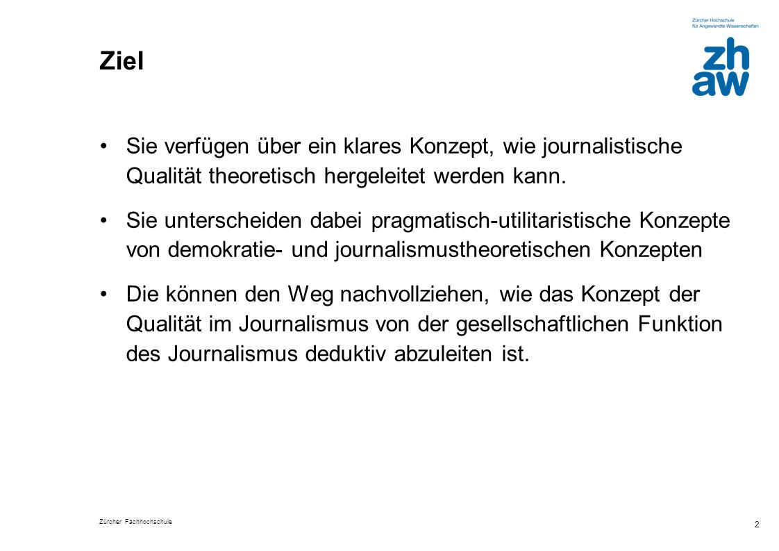 Zürcher Fachhochschule 2 Ziel Sie verfügen über ein klares Konzept, wie journalistische Qualität theoretisch hergeleitet werden kann. Sie unterscheide