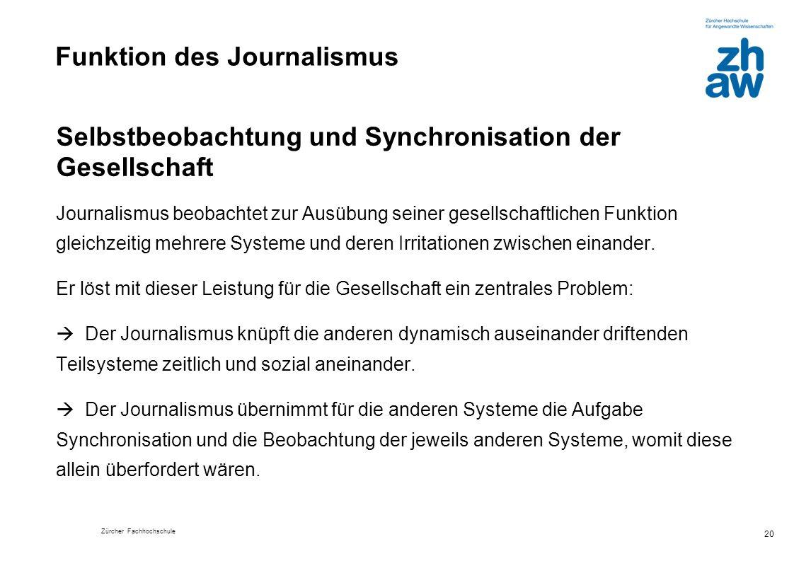 Zürcher Fachhochschule 20 Funktion des Journalismus Selbstbeobachtung und Synchronisation der Gesellschaft Journalismus beobachtet zur Ausübung seiner gesellschaftlichen Funktion gleichzeitig mehrere Systeme und deren Irritationen zwischen einander.