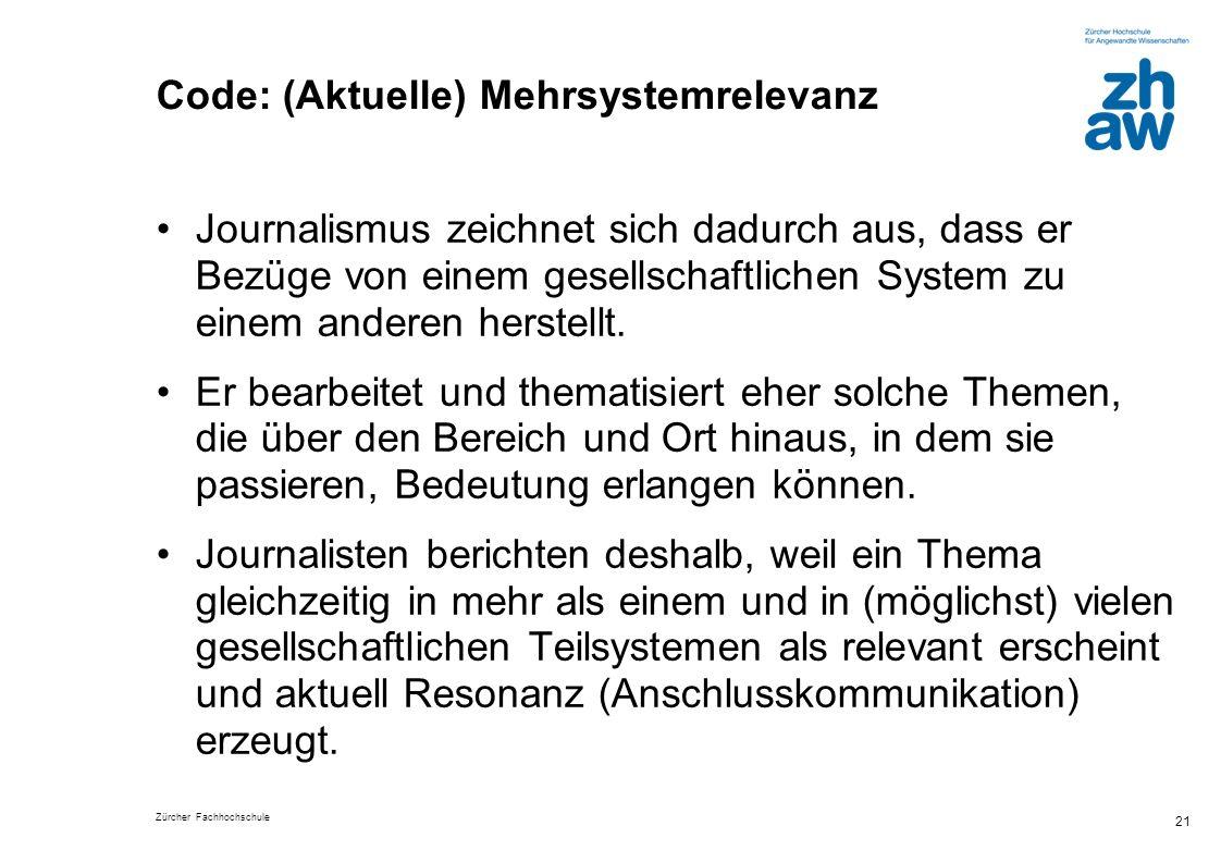 Zürcher Fachhochschule 21 Code: (Aktuelle) Mehrsystemrelevanz Journalismus zeichnet sich dadurch aus, dass er Bezüge von einem gesellschaftlichen System zu einem anderen herstellt.