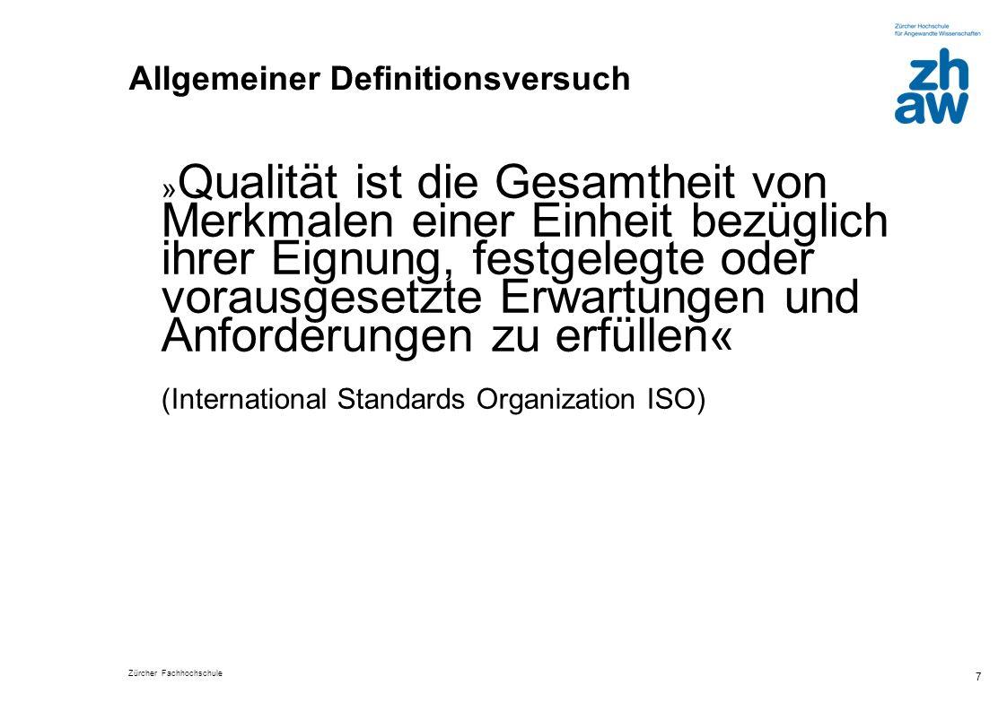 Zürcher Fachhochschule 7 Allgemeiner Definitionsversuch » Qualität ist die Gesamtheit von Merkmalen einer Einheit bezüglich ihrer Eignung, festgelegte oder vorausgesetzte Erwartungen und Anforderungen zu erfüllen« (International Standards Organization ISO)