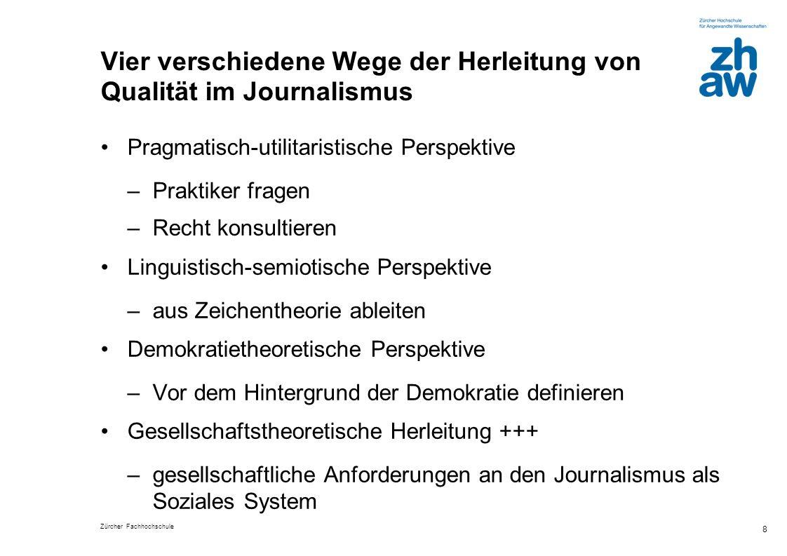 Zürcher Fachhochschule 8 Vier verschiedene Wege der Herleitung von Qualität im Journalismus Pragmatisch-utilitaristische Perspektive –Praktiker fragen