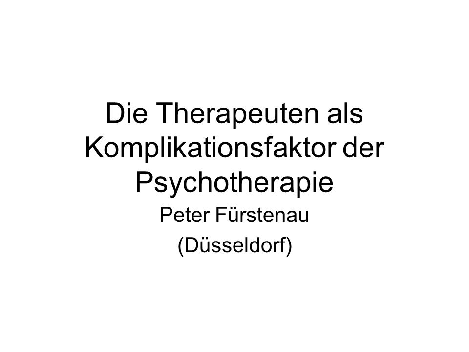Die Therapeuten als Komplikationsfaktor der Psychotherapie Peter Fürstenau (Düsseldorf)