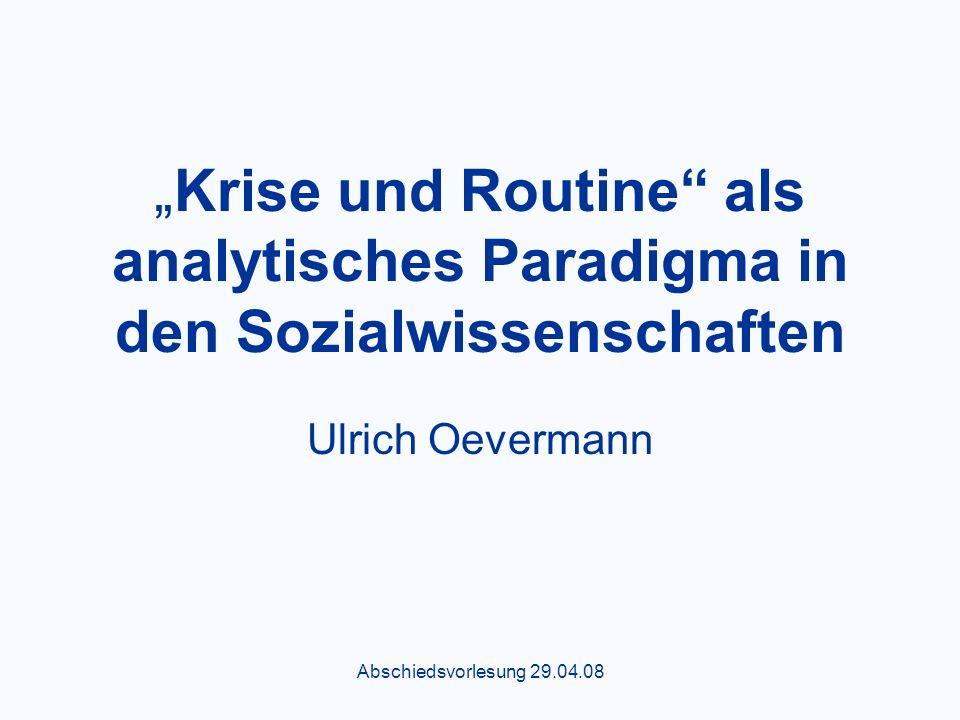 Abschiedsvorlesung 29.04.08 Krise und Routine als analytisches Paradigma in den Sozialwissenschaften Ulrich Oevermann