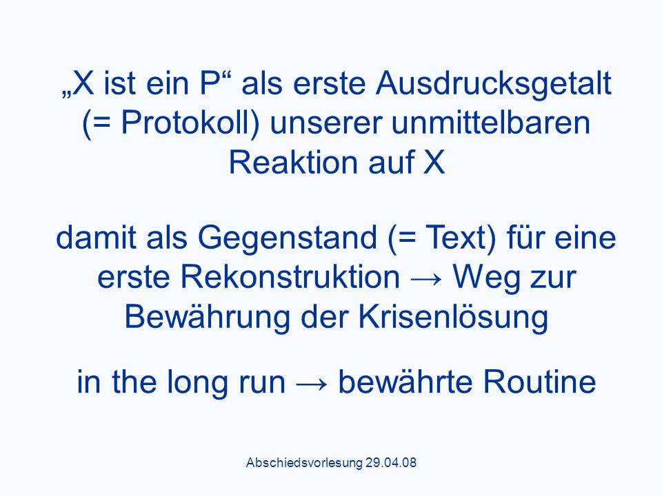 Abschiedsvorlesung 29.04.08 X ist ein P als erste Ausdrucksgetalt (= Protokoll) unserer unmittelbaren Reaktion auf X damit als Gegenstand (= Text) für eine erste Rekonstruktion Weg zur Bewährung der Krisenlösung in the long run bewährte Routine