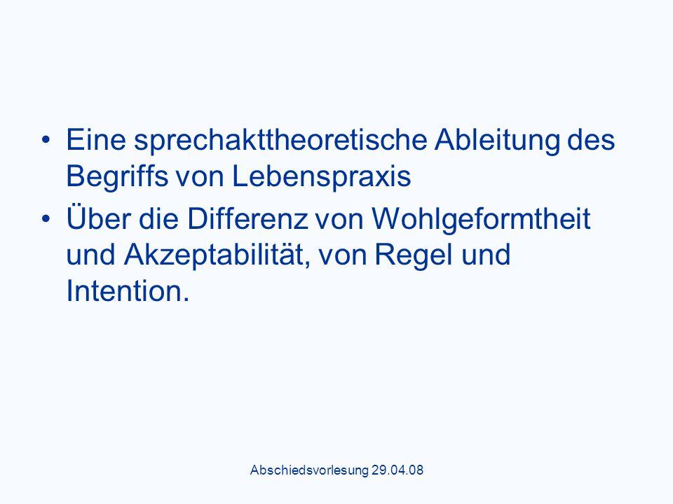 Abschiedsvorlesung 29.04.08 Eine sprechakttheoretische Ableitung des Begriffs von Lebenspraxis Über die Differenz von Wohlgeformtheit und Akzeptabilität, von Regel und Intention.