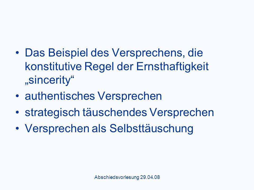 Abschiedsvorlesung 29.04.08 Das Beispiel des Versprechens, die konstitutive Regel der Ernsthaftigkeit sincerity authentisches Versprechen strategisch täuschendes Versprechen Versprechen als Selbsttäuschung