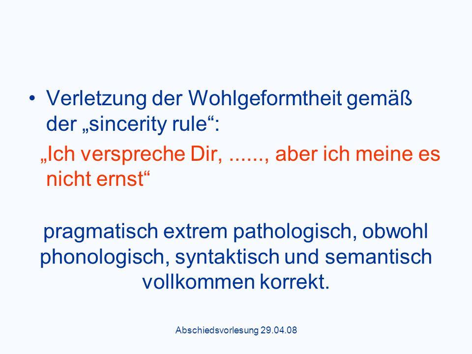 Abschiedsvorlesung 29.04.08 Verletzung der Wohlgeformtheit gemäß der sincerity rule: Ich verspreche Dir,......, aber ich meine es nicht ernst pragmatisch extrem pathologisch, obwohl phonologisch, syntaktisch und semantisch vollkommen korrekt.
