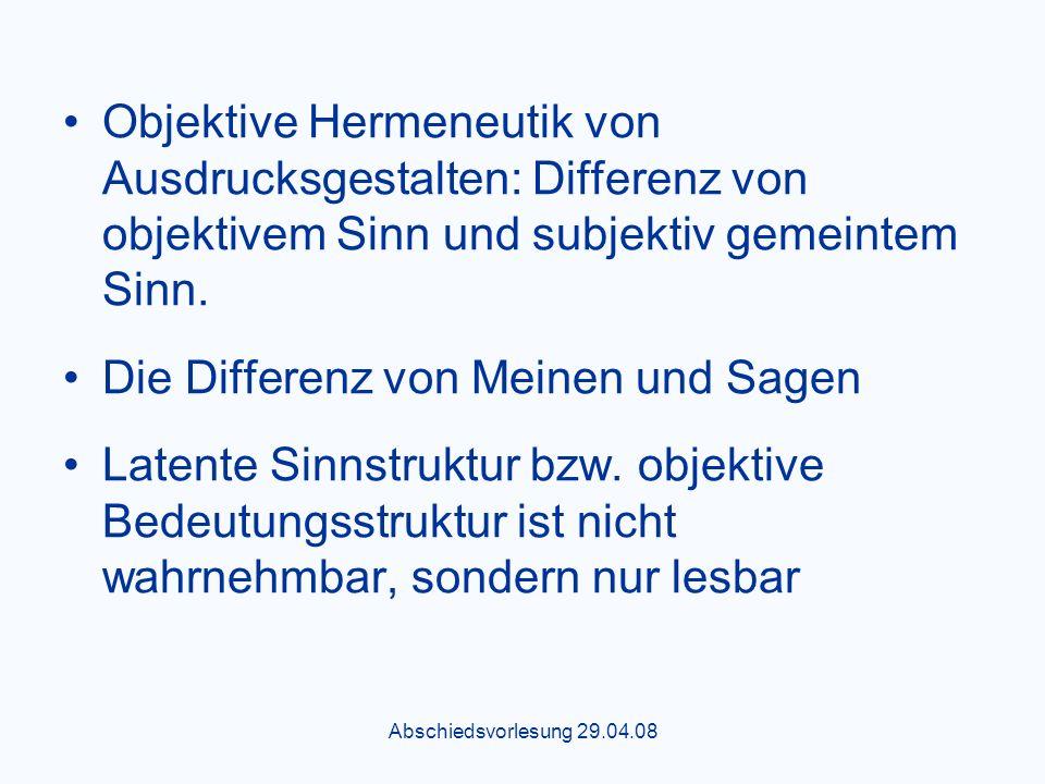 Abschiedsvorlesung 29.04.08 Objektive Hermeneutik von Ausdrucksgestalten: Differenz von objektivem Sinn und subjektiv gemeintem Sinn.