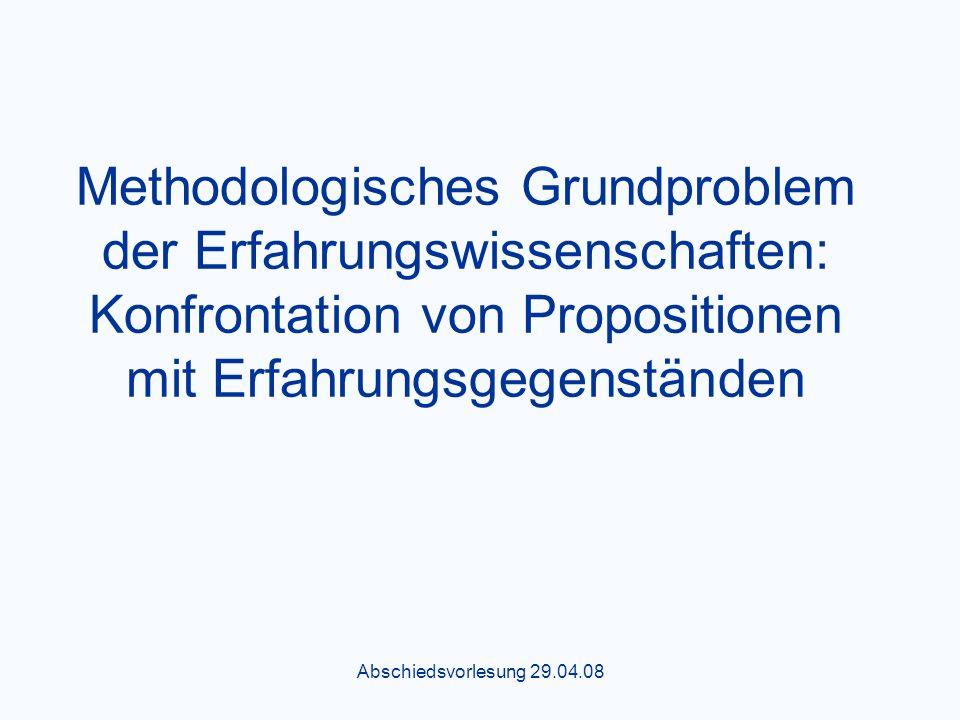 Abschiedsvorlesung 29.04.08 Methodologisches Grundproblem der Erfahrungswissenschaften: Konfrontation von Propositionen mit Erfahrungsgegenständen