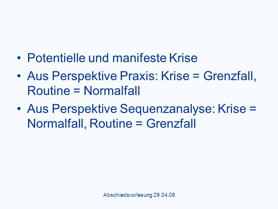 Abschiedsvorlesung 29.04.08 Potentielle und manifeste Krise Aus Perspektive Praxis: Krise = Grenzfall, Routine = Normalfall Aus Perspektive Sequenzanalyse: Krise = Normalfall, Routine = Grenzfall