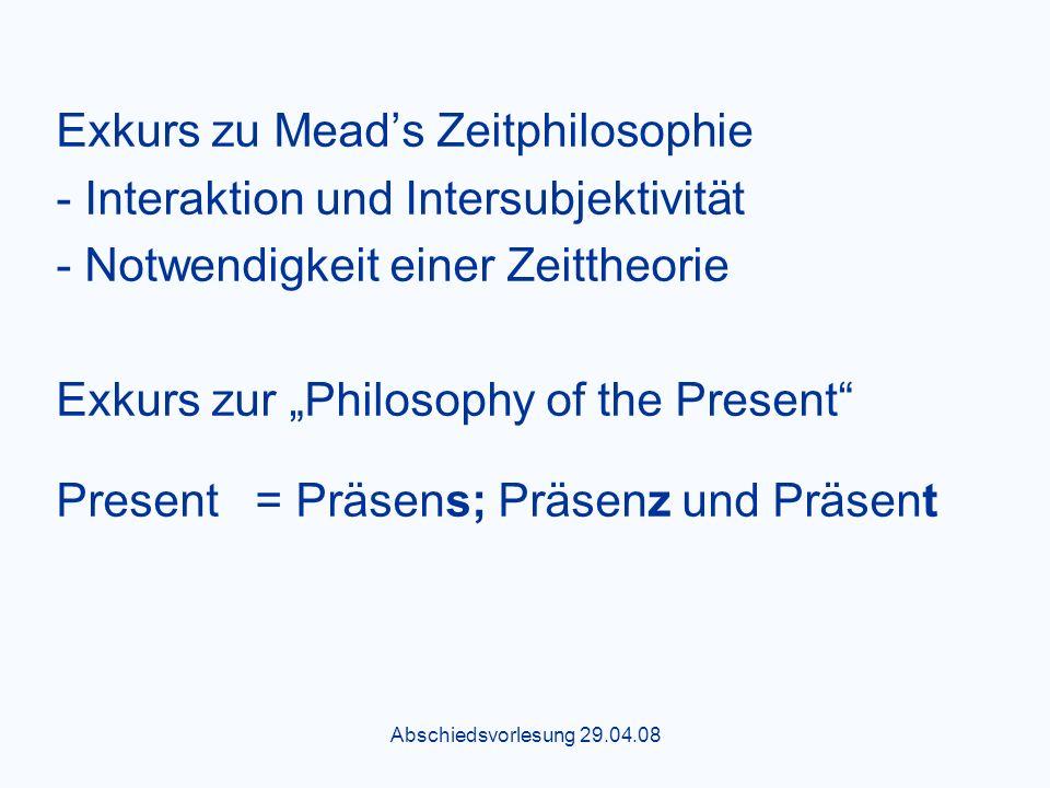 Abschiedsvorlesung 29.04.08 Exkurs zu Meads Zeitphilosophie - Interaktion und Intersubjektivität - Notwendigkeit einer Zeittheorie Exkurs zur Philosophy of the Present Present = Präsens; Präsenz und Präsent