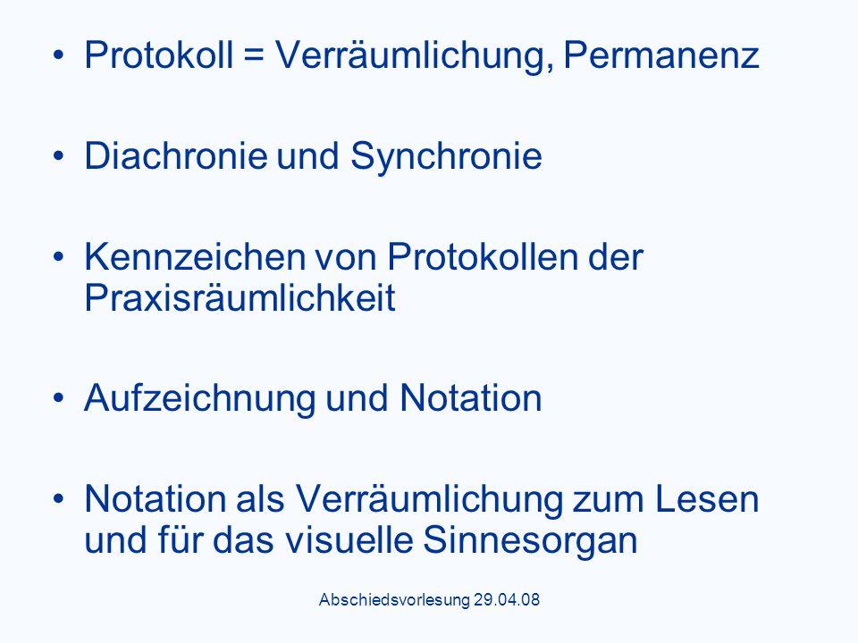 Abschiedsvorlesung 29.04.08 Protokoll = Verräumlichung, Permanenz Diachronie und Synchronie Kennzeichen von Protokollen der Praxisräumlichkeit Aufzeichnung und Notation Notation als Verräumlichung zum Lesen und für das visuelle Sinnesorgan