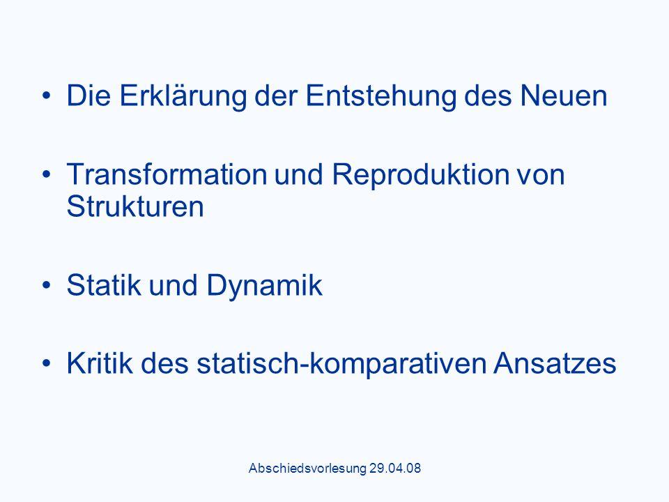 Abschiedsvorlesung 29.04.08 Die Erklärung der Entstehung des Neuen Transformation und Reproduktion von Strukturen Statik und Dynamik Kritik des statisch-komparativen Ansatzes