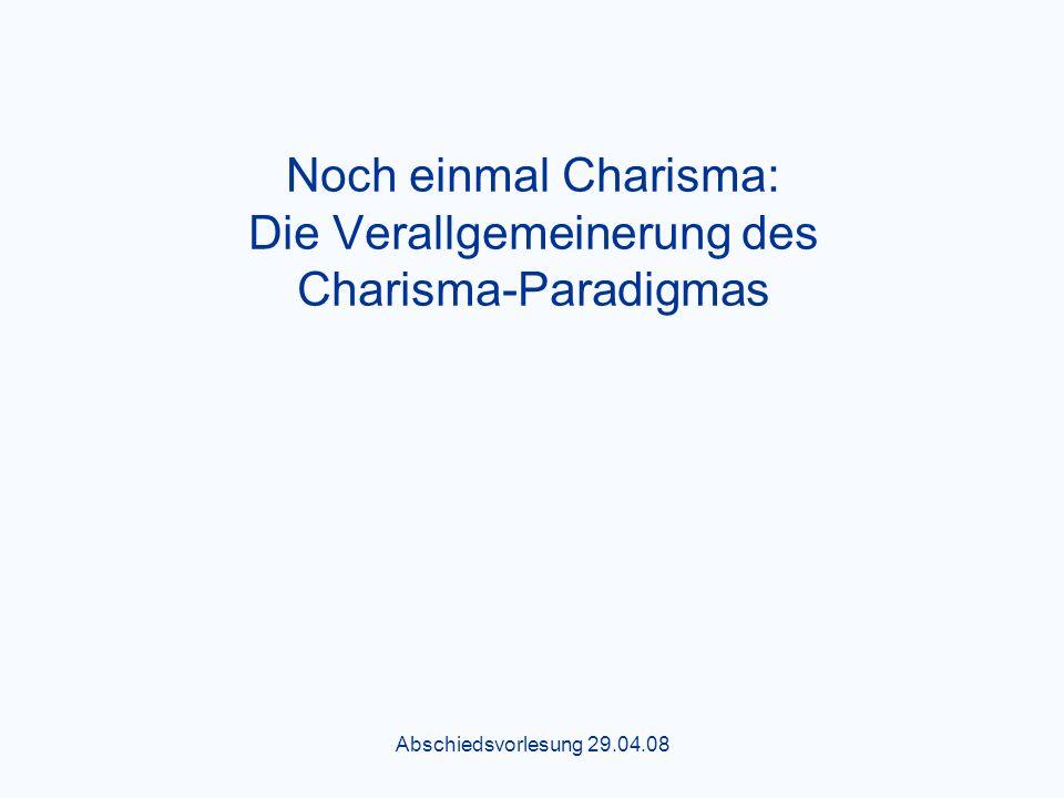 Abschiedsvorlesung 29.04.08 Noch einmal Charisma: Die Verallgemeinerung des Charisma-Paradigmas