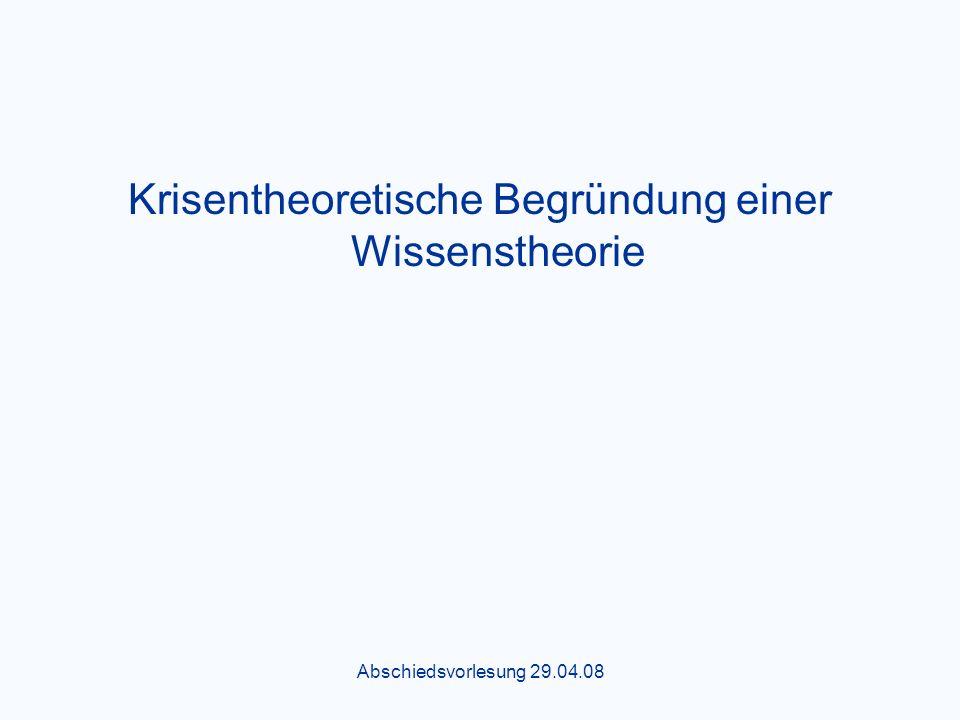 Abschiedsvorlesung 29.04.08 Krisentheoretische Begründung einer Wissenstheorie