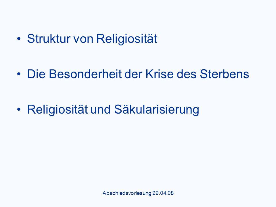 Abschiedsvorlesung 29.04.08 Struktur von Religiosität Die Besonderheit der Krise des Sterbens Religiosität und Säkularisierung
