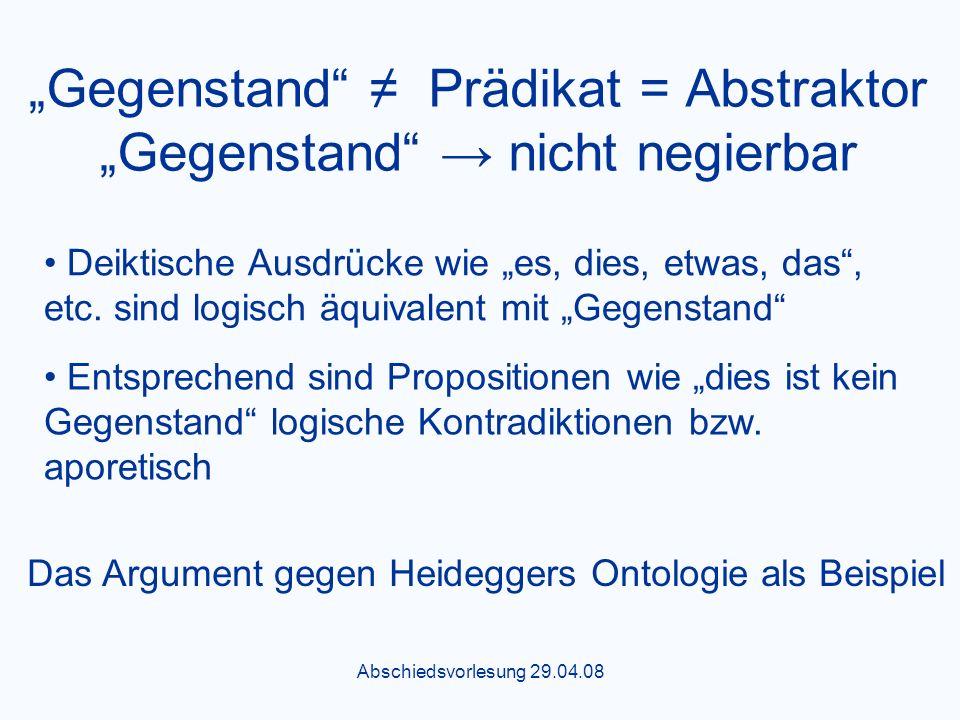 Abschiedsvorlesung 29.04.08 Gegenstand Prädikat = Abstraktor Gegenstand nicht negierbar Das Argument gegen Heideggers Ontologie als Beispiel Deiktische Ausdrücke wie es, dies, etwas, das, etc.
