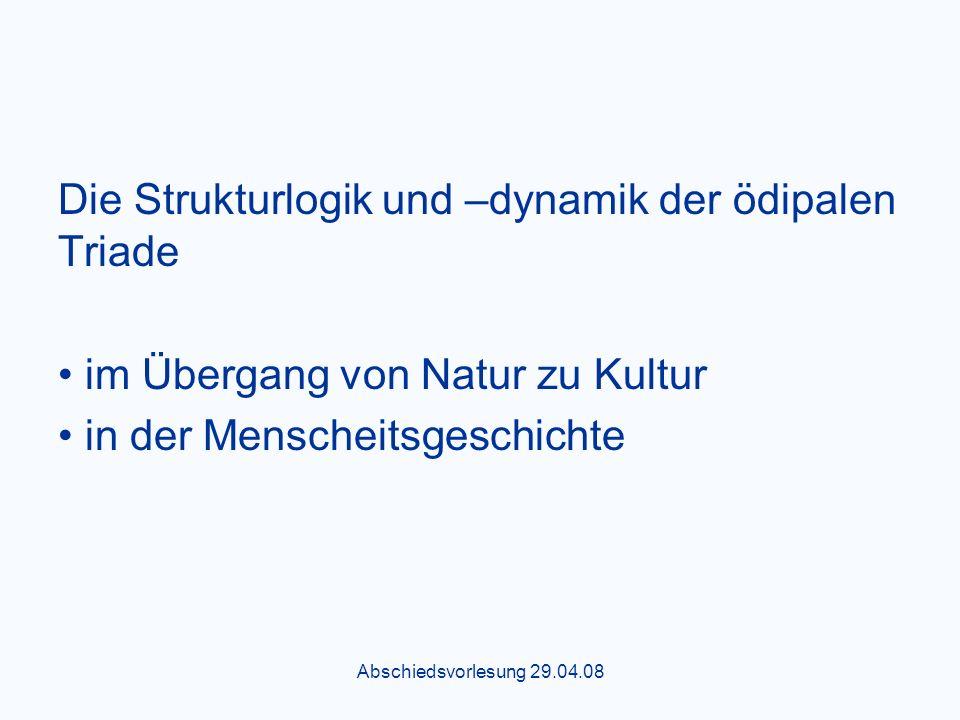 Abschiedsvorlesung 29.04.08 Die Strukturlogik und –dynamik der ödipalen Triade im Übergang von Natur zu Kultur in der Menscheitsgeschichte
