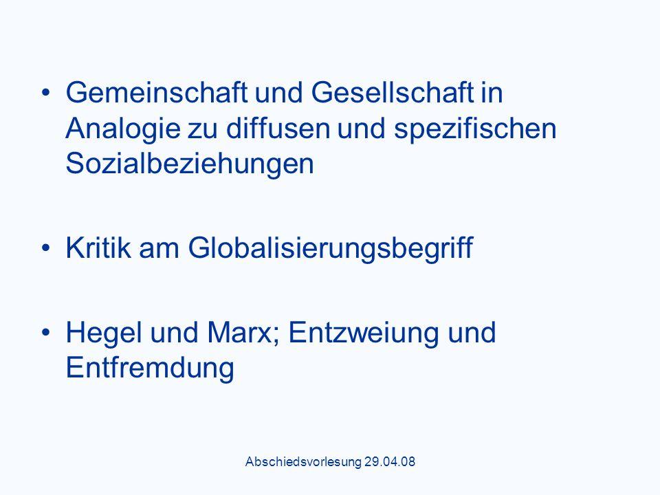 Abschiedsvorlesung 29.04.08 Gemeinschaft und Gesellschaft in Analogie zu diffusen und spezifischen Sozialbeziehungen Kritik am Globalisierungsbegriff Hegel und Marx; Entzweiung und Entfremdung