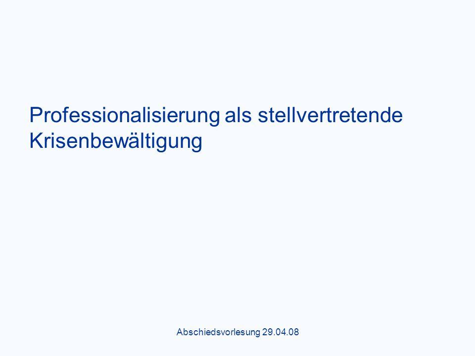 Abschiedsvorlesung 29.04.08 Professionalisierung als stellvertretende Krisenbewältigung