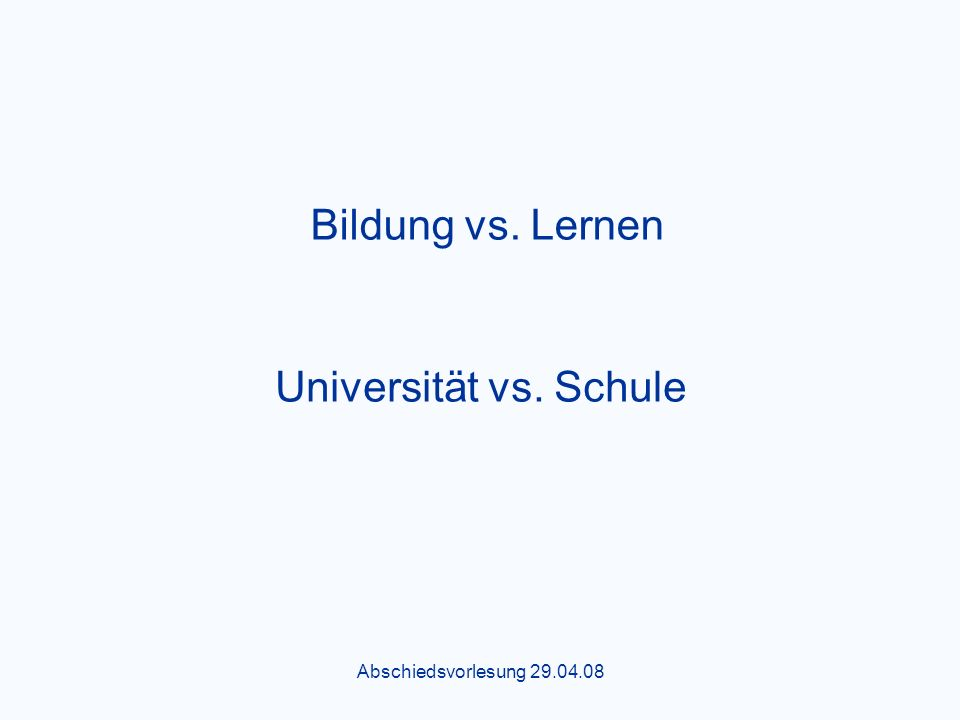 Abschiedsvorlesung 29.04.08 Universität vs. Schule Bildung vs. Lernen