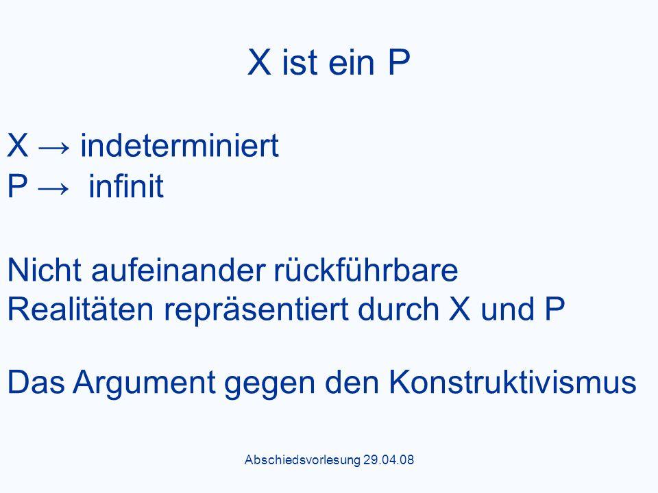 Abschiedsvorlesung 29.04.08 X ist ein P X indeterminiert P infinit Nicht aufeinander rückführbare Realitäten repräsentiert durch X und P Das Argument gegen den Konstruktivismus