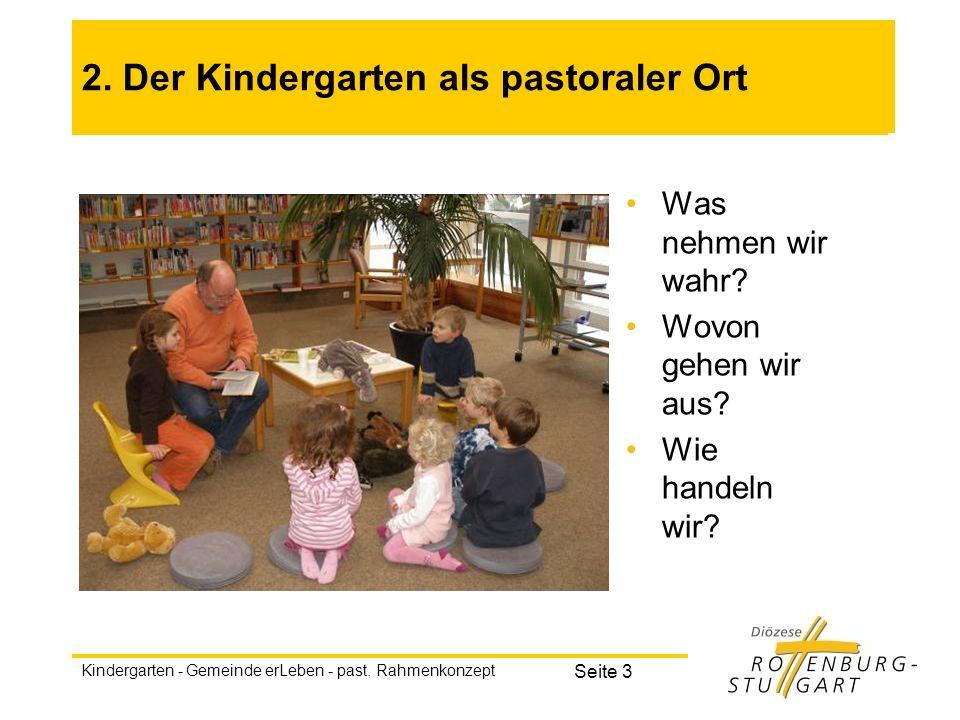 Kindergarten - Gemeinde erLeben - past. Rahmenkonzept Seite 3 2. Der Kindergarten als pastoraler Ort Was nehmen wir wahr? Wovon gehen wir aus? Wie han
