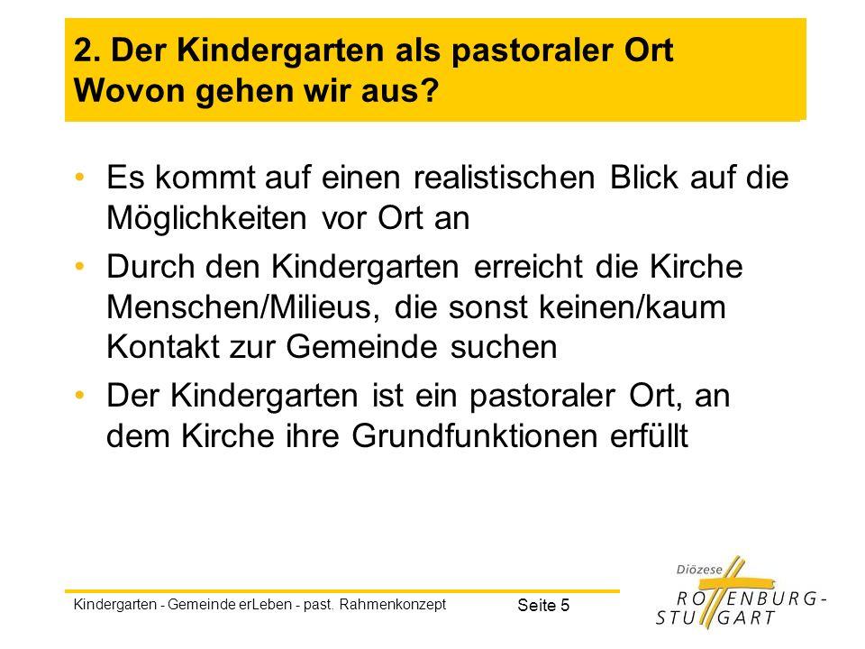 Kindergarten - Gemeinde erLeben - past. Rahmenkonzept Seite 5 2. Der Kindergarten als pastoraler Ort Wovon gehen wir aus? Es kommt auf einen realistis